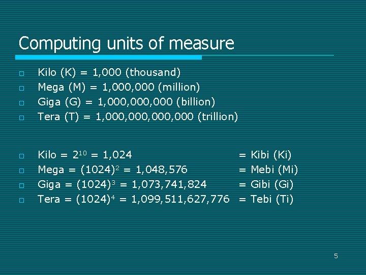 Computing units of measure o o o o Kilo (K) = 1, 000 (thousand)