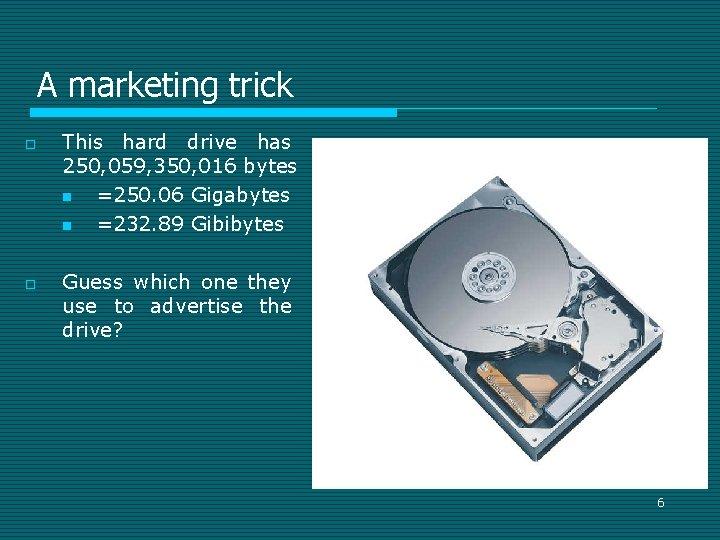 A marketing trick o o This hard drive has 250, 059, 350, 016 bytes