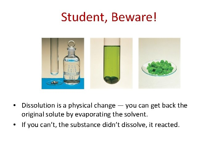 Student, Beware! • Dissolution is a physical change — you can get back the
