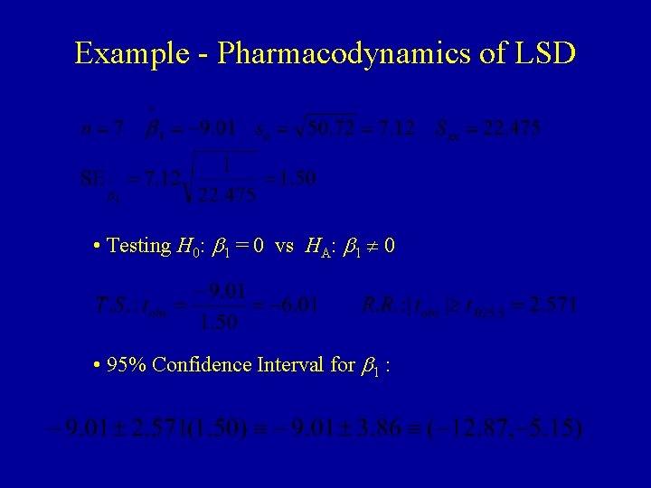 Example - Pharmacodynamics of LSD • Testing H 0: b 1 = 0 vs
