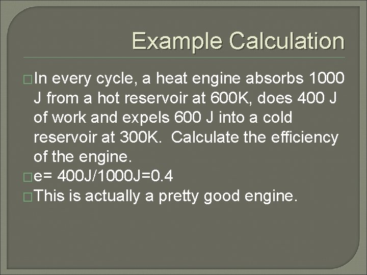 Example Calculation �In every cycle, a heat engine absorbs 1000 J from a hot