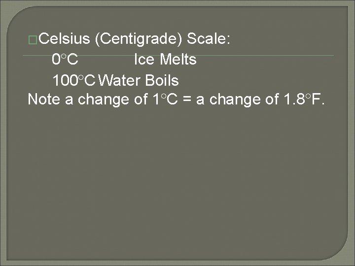 �Celsius (Centigrade) Scale: 0 C Ice Melts 100 C Water Boils Note a change