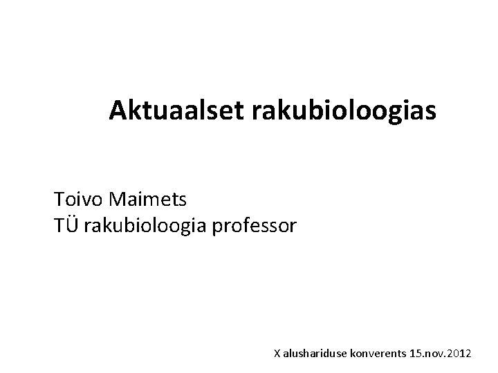 Aktuaalset rakubioloogias Toivo Maimets TÜ rakubioloogia professor X alushariduse konverents 15. nov. 2012