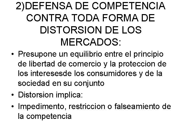 2)DEFENSA DE COMPETENCIA CONTRA TODA FORMA DE DISTORSION DE LOS MERCADOS: • Presupone un