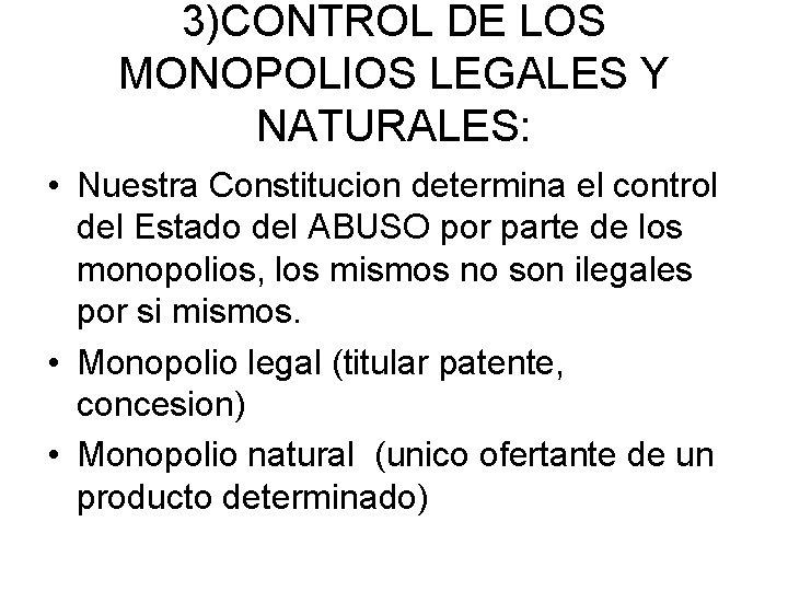 3)CONTROL DE LOS MONOPOLIOS LEGALES Y NATURALES: • Nuestra Constitucion determina el control del