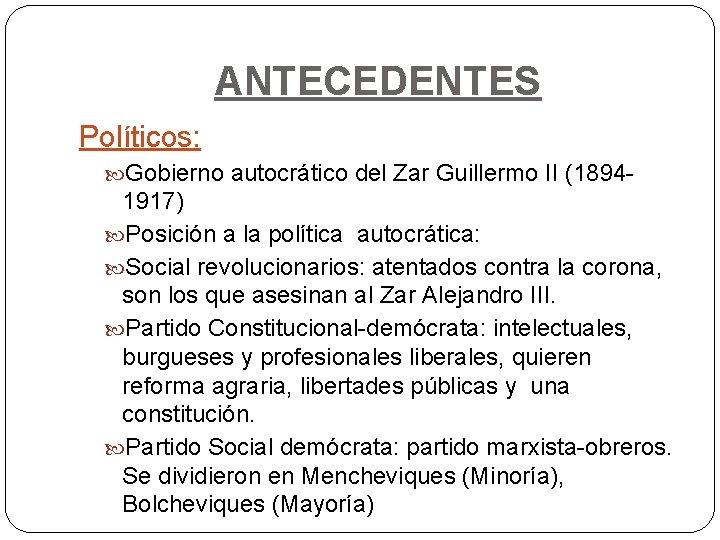 ANTECEDENTES Políticos: Gobierno autocrático del Zar Guillermo II (1894 - 1917) Posición a la