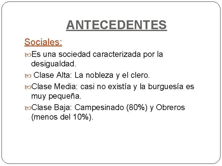 ANTECEDENTES Sociales: Es una sociedad caracterizada por la desigualdad. Clase Alta: La nobleza y