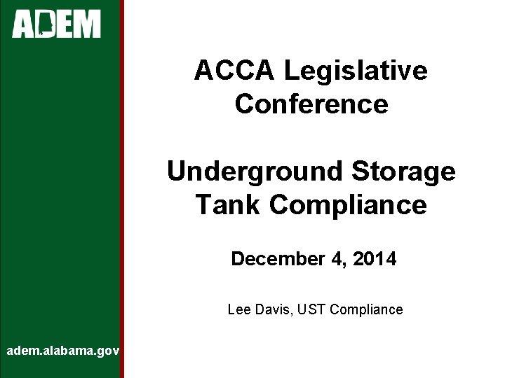 ACCA Legislative Conference Underground Storage Tank Compliance December 4, 2014 Lee Davis, UST Compliance
