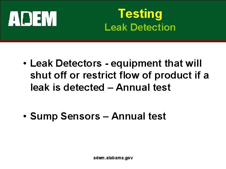 Testing Leak Detection • Leak Detectors - equipment that will shut off or restrict