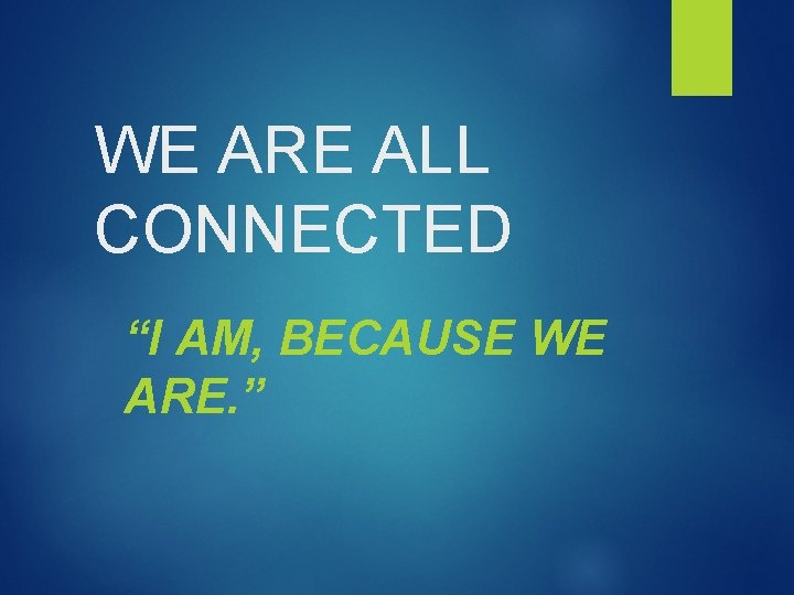 """WE ARE ALL CONNECTED """"I AM, BECAUSE WE ARE. """""""