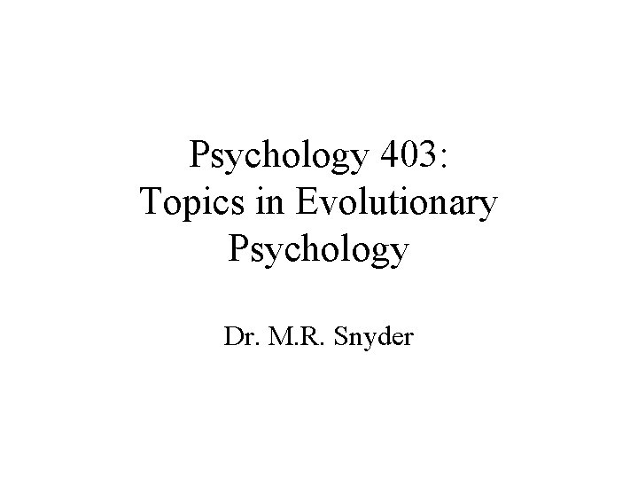 Psychology 403: Topics in Evolutionary Psychology Dr. M. R. Snyder