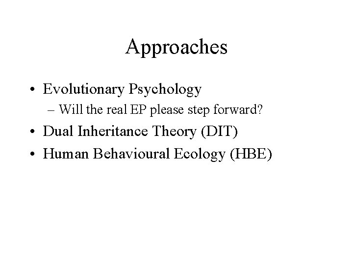 Approaches • Evolutionary Psychology – Will the real EP please step forward? • Dual