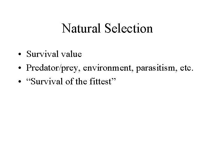 "Natural Selection • Survival value • Predator/prey, environment, parasitism, etc. • ""Survival of the"