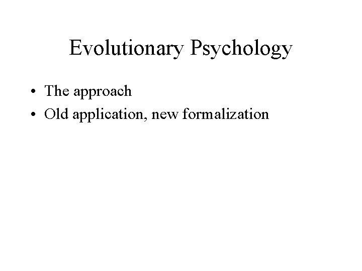 Evolutionary Psychology • The approach • Old application, new formalization