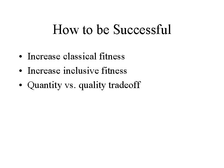 How to be Successful • Increase classical fitness • Increase inclusive fitness • Quantity