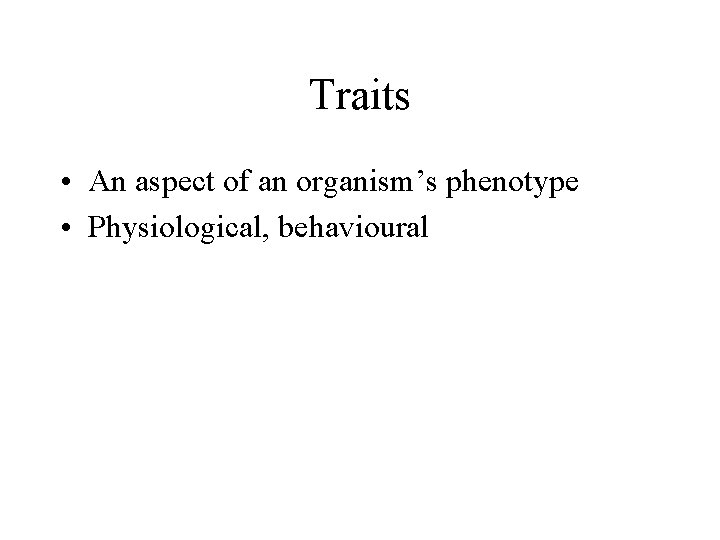 Traits • An aspect of an organism's phenotype • Physiological, behavioural