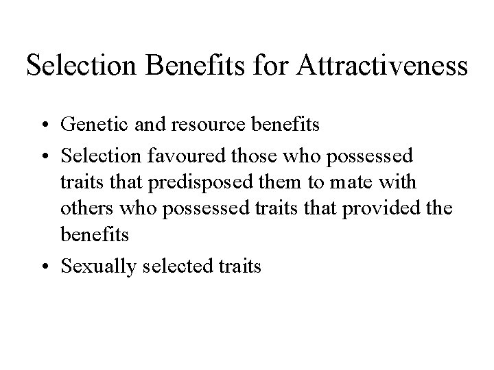 Selection Benefits for Attractiveness • Genetic and resource benefits • Selection favoured those who