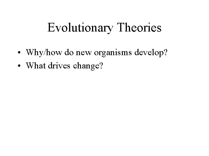 Evolutionary Theories • Why/how do new organisms develop? • What drives change?