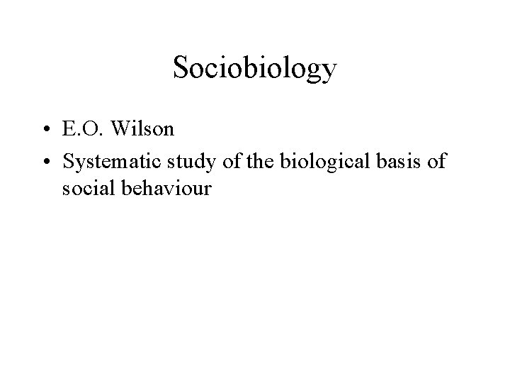 Sociobiology • E. O. Wilson • Systematic study of the biological basis of social