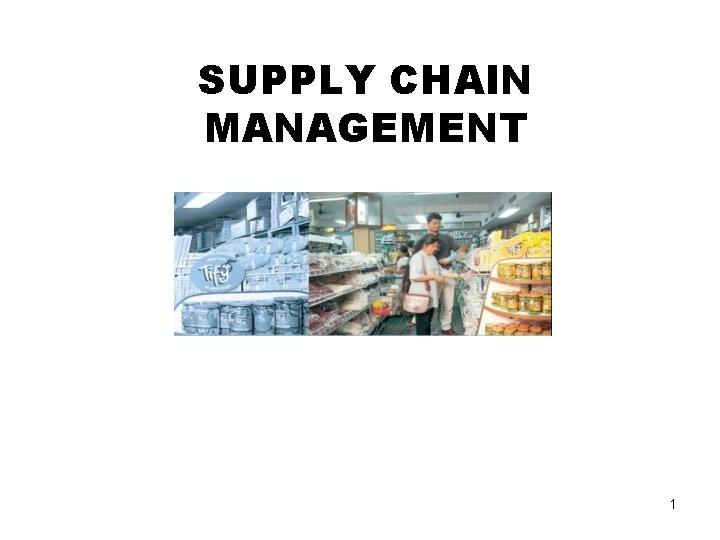 SUPPLY CHAIN MANAGEMENT 1