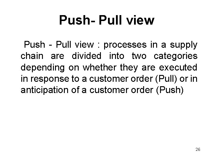 Push- Pull view Push - Pull view : processes in a supply chain are