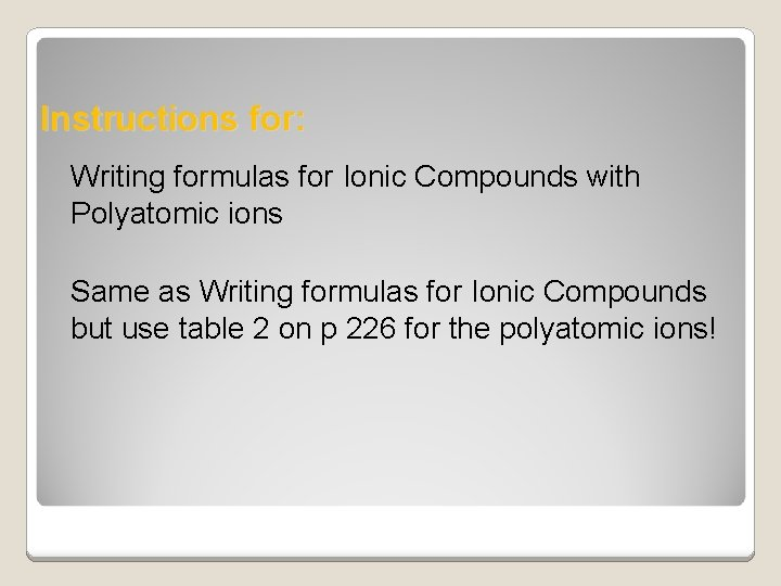 Instructions for: Writing formulas for Ionic Compounds with Polyatomic ions Same as Writing formulas