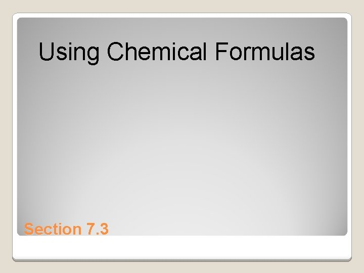 Using Chemical Formulas Section 7. 3