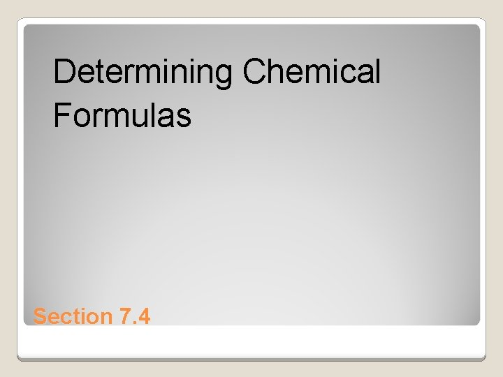 Determining Chemical Formulas Section 7. 4