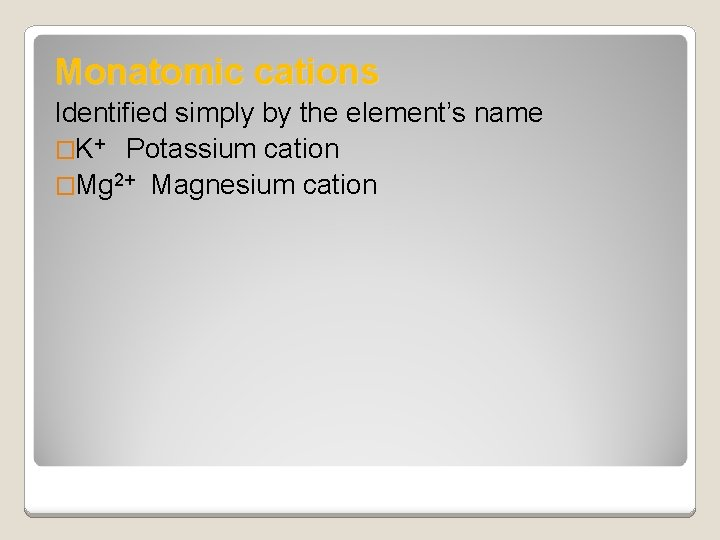 Monatomic cations Identified simply by the element's name �K+ Potassium cation �Mg 2+ Magnesium