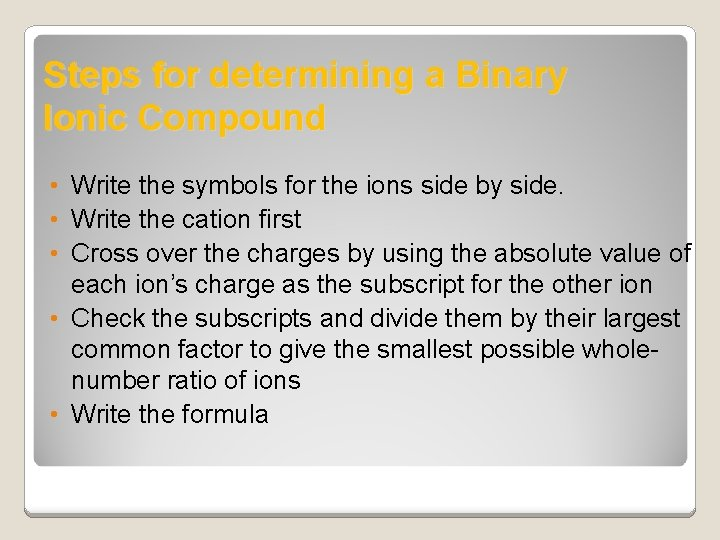 Steps for determining a Binary Ionic Compound • Write the symbols for the ions