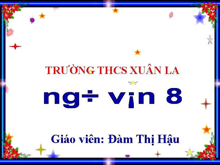 TRƯỜNG THCS XU N LA Giáo viên: Đàm Thị Hậu