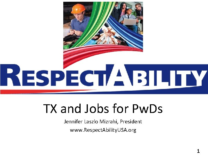 TX and Jobs for Pw. Ds Jennifer Laszlo Mizrahi, President www. Respect. Ability. USA.