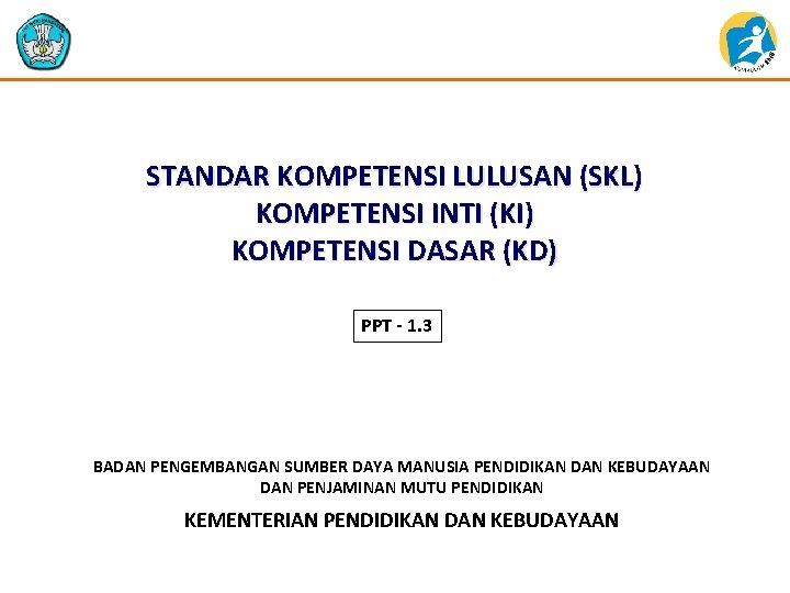 STANDAR KOMPETENSI LULUSAN (SKL) KOMPETENSI INTI (KI) KOMPETENSI DASAR (KD) PPT - 1. 3