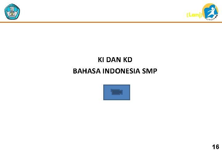(Lanj) KI DAN KD BAHASA INDONESIA SMP 16