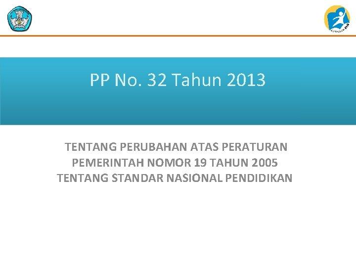PP No. 32 Tahun 2013 TENTANG PERUBAHAN ATAS PERATURAN PEMERINTAH NOMOR 19 TAHUN 2005
