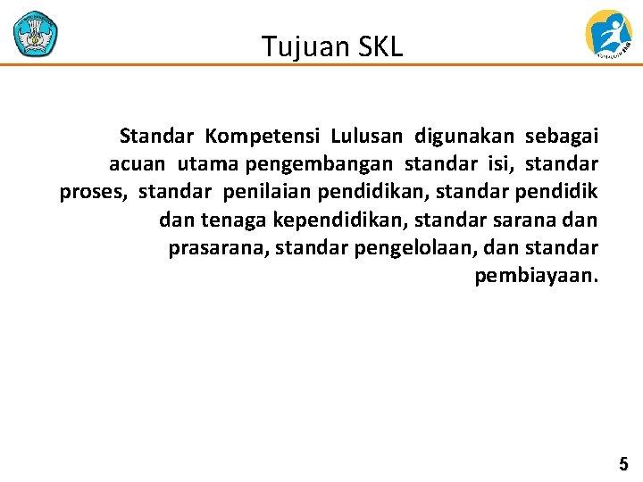 Tujuan SKL Standar Kompetensi Lulusan digunakan sebagai acuan utama pengembangan standar isi, standar proses,