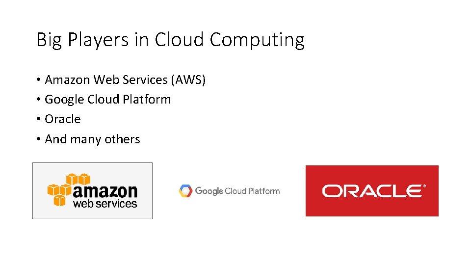 Big Players in Cloud Computing • Amazon Web Services (AWS) • Google Cloud Platform
