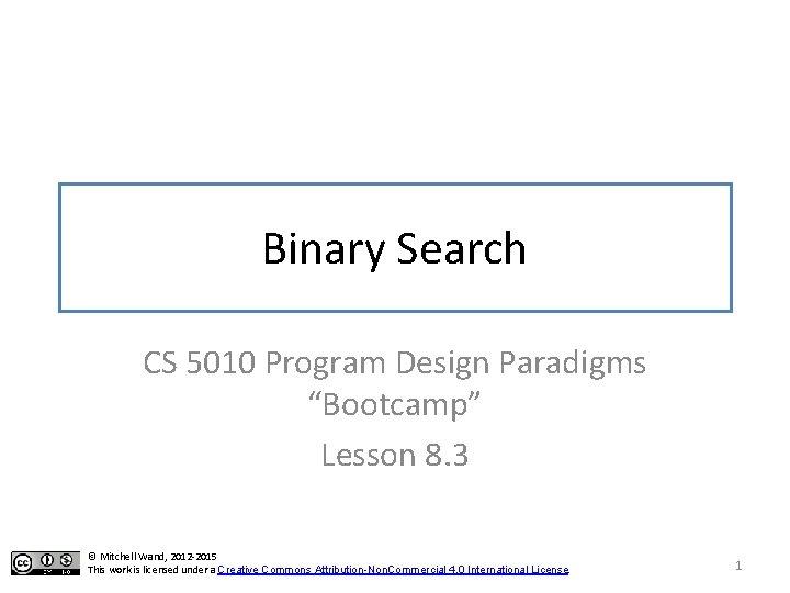 "Binary Search CS 5010 Program Design Paradigms ""Bootcamp"" Lesson 8. 3 © Mitchell Wand,"