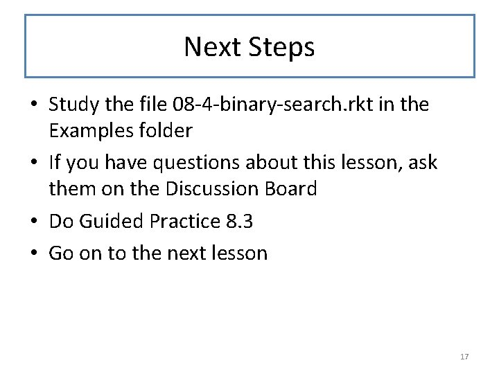 Next Steps • Study the file 08 -4 -binary-search. rkt in the Examples folder