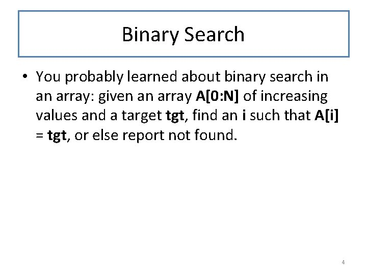 Binary Search • You probably learned about binary search in an array: given an