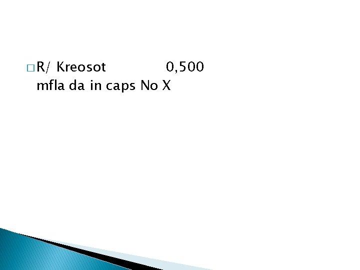 � R/ Kreosot 0, 500 mfla da in caps No X
