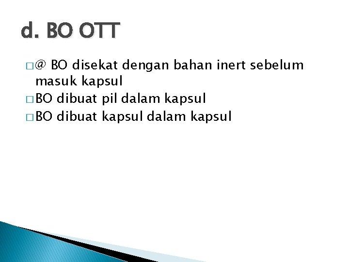 d. BO OTT �@ BO disekat dengan bahan inert sebelum masuk kapsul � BO