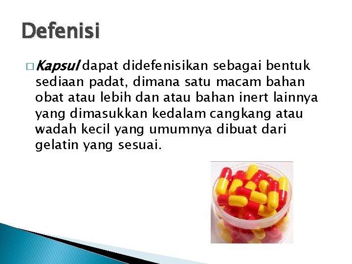 Defenisi � Kapsul dapat didefenisikan sebagai bentuk sediaan padat, dimana satu macam bahan obat