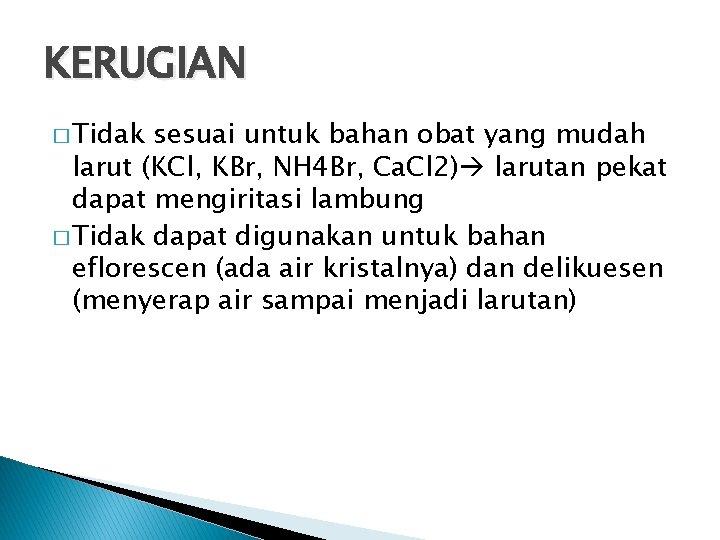 KERUGIAN � Tidak sesuai untuk bahan obat yang mudah larut (KCl, KBr, NH 4