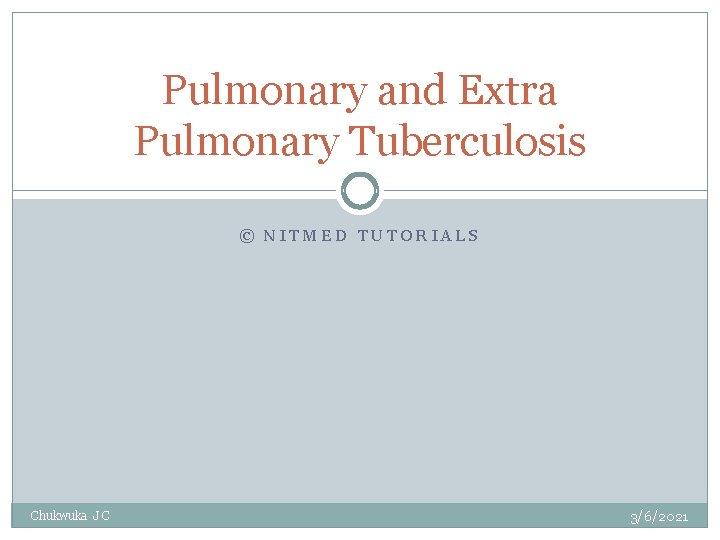 Pulmonary and Extra Pulmonary Tuberculosis © NITMED TUTORIALS Chukwuka J C 3/6/2021