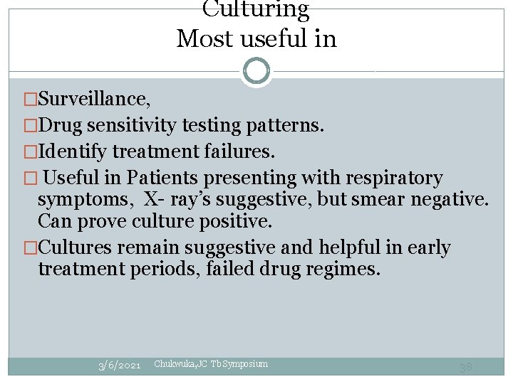 Culturing Most useful in �Surveillance, �Drug sensitivity testing patterns. �Identify treatment failures. � Useful