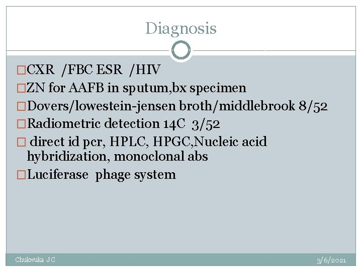 Diagnosis �CXR /FBC ESR /HIV �ZN for AAFB in sputum, bx specimen �Dovers/lowestein-jensen broth/middlebrook