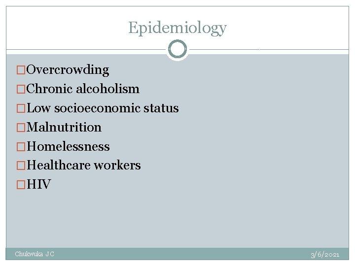 Epidemiology �Overcrowding �Chronic alcoholism �Low socioeconomic status �Malnutrition �Homelessness �Healthcare workers �HIV Chukwuka J