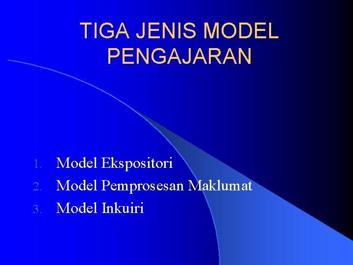TIGA JENIS MODEL PENGAJARAN Model Ekspositori 2. Model Pemprosesan Maklumat 3. Model Inkuiri 1.