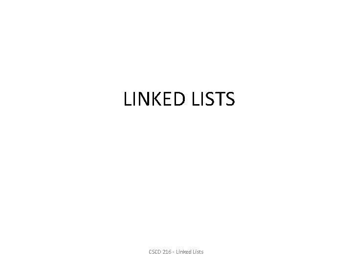 LINKED LISTS CSCD 216 - Linked Lists